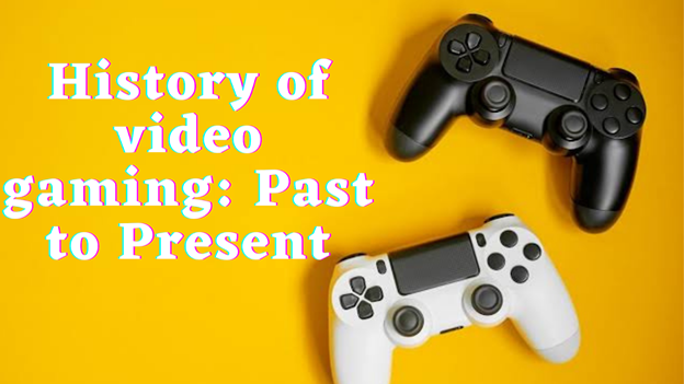 History Of Video Gaming: Past to Present